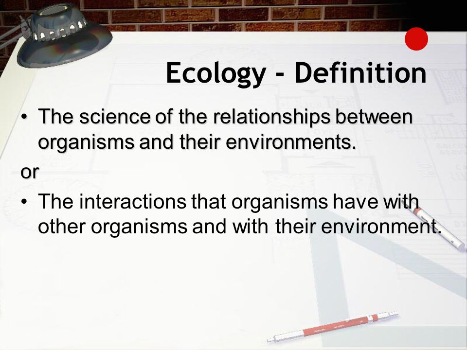 Ecology - Definition The science of the relationships between organisms and their environments. or.