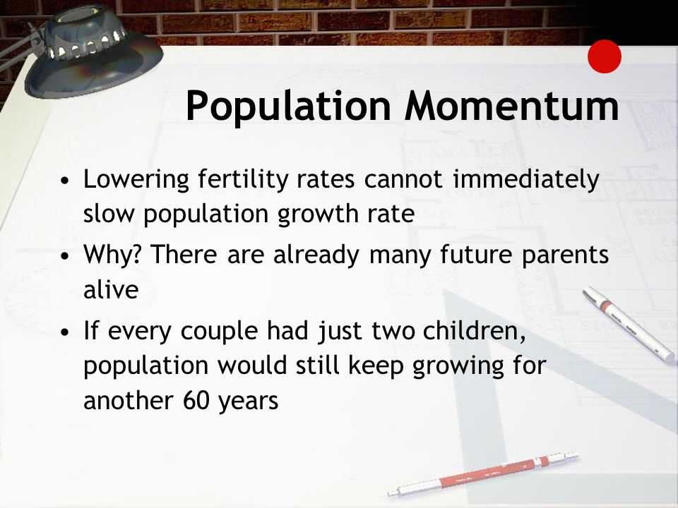 Population Momentum Lowering fertility rates cannot immediately slow population growth rate. Why There are already many future parents alive.