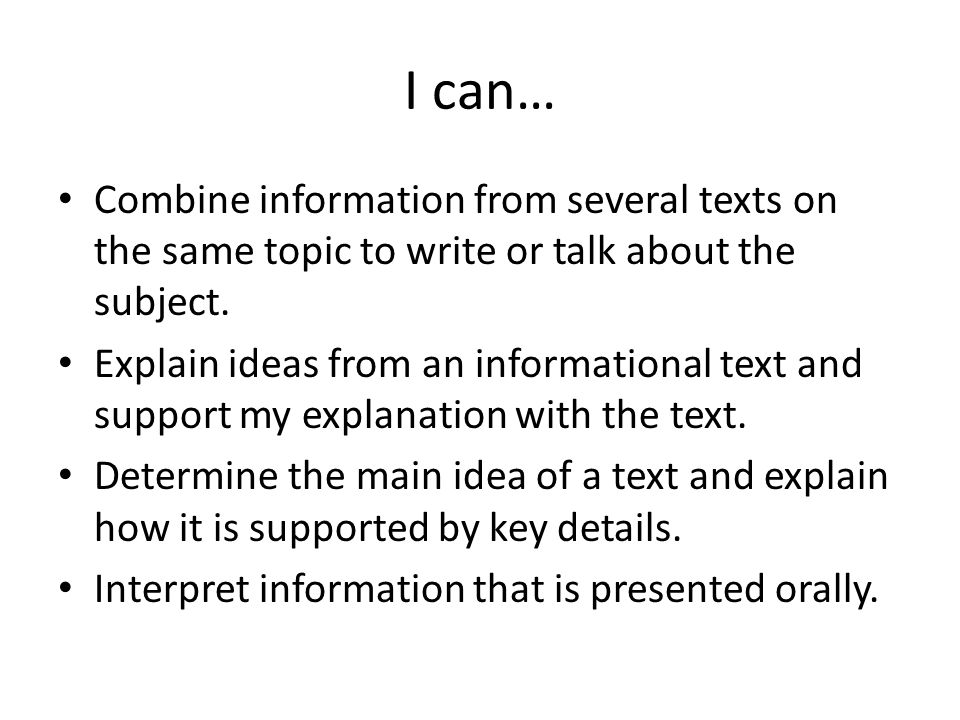I can… Combine information from several texts on the same topic to write or talk about the subject.