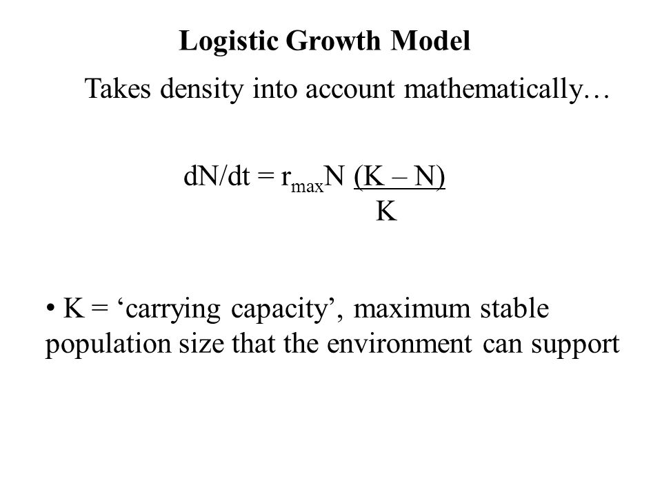 Logistic Growth Model Takes density into account mathematically… dN/dt = rmaxN (K – N) K.