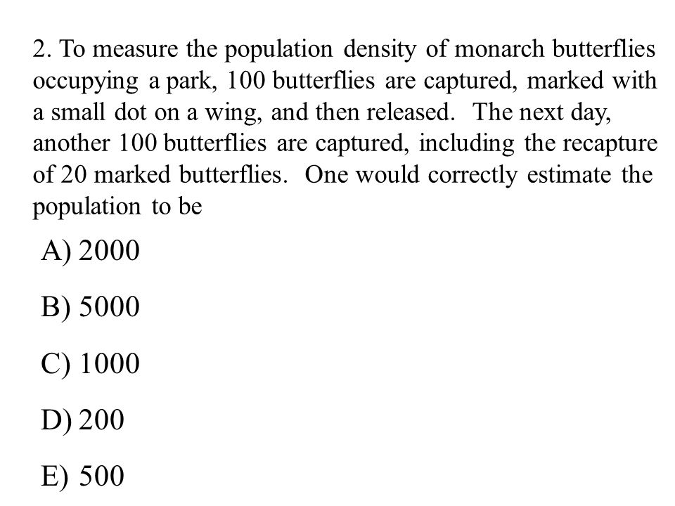 2. To measure the population density of monarch butterflies occupying a park, 100 butterflies are captured, marked with a small dot on a wing, and then released. The next day, another 100 butterflies are captured, including the recapture of 20 marked butterflies. One would correctly estimate the population to be