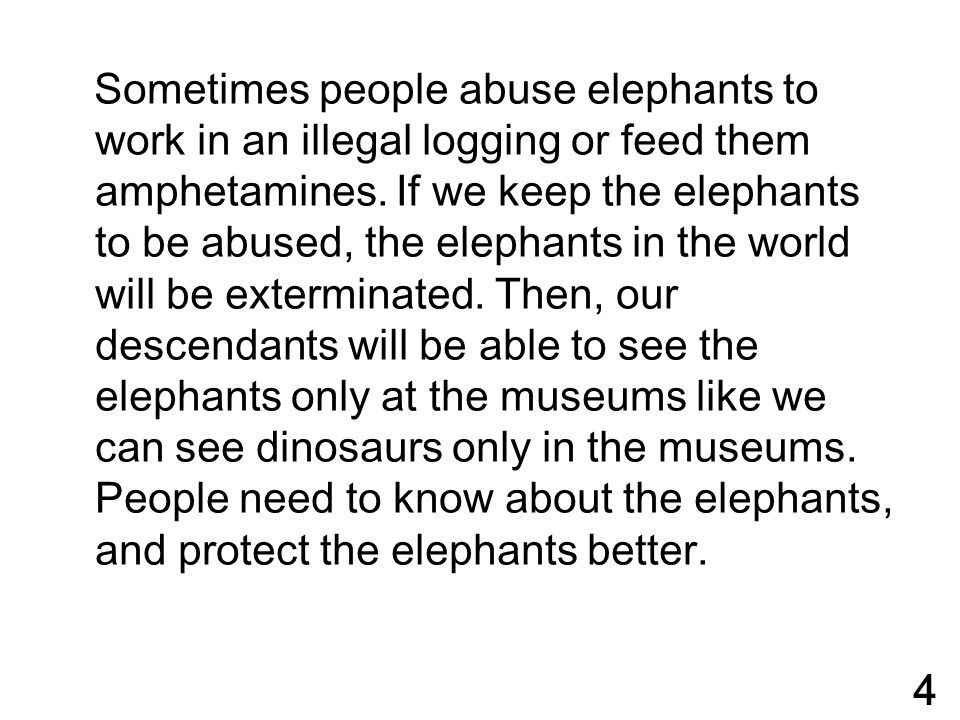 Sometimes people abuse elephants to work in an illegal logging or feed them amphetamines. If we keep the elephants to be abused, the elephants in the world will be exterminated. Then, our descendants will be able to see the elephants only at the museums like we can see dinosaurs only in the museums. People need to know about the elephants, and protect the elephants better.