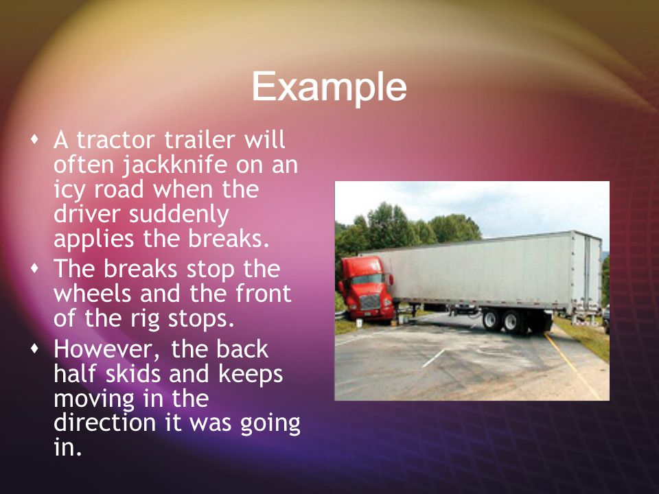 Example A tractor trailer will often jackknife on an icy road when the driver suddenly applies the breaks.