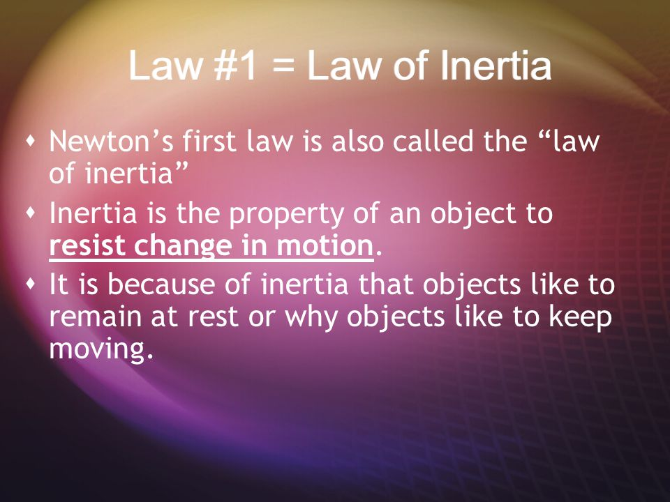 Law #1 = Law of Inertia Newton's first law is also called the law of inertia Inertia is the property of an object to resist change in motion.