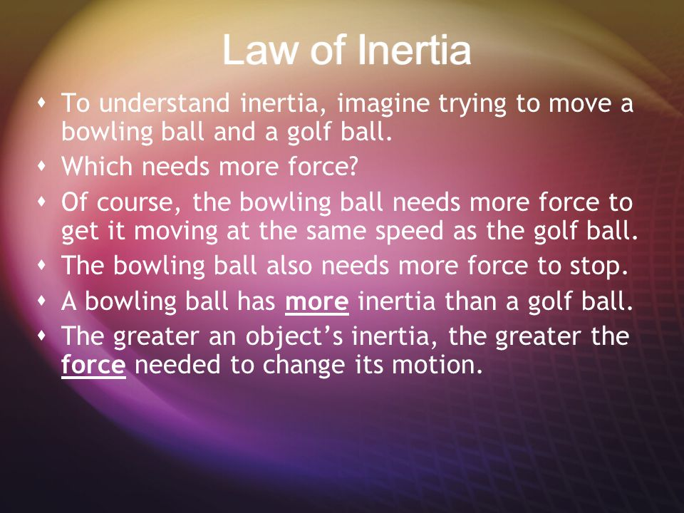 Law of Inertia To understand inertia, imagine trying to move a bowling ball and a golf ball. Which needs more force