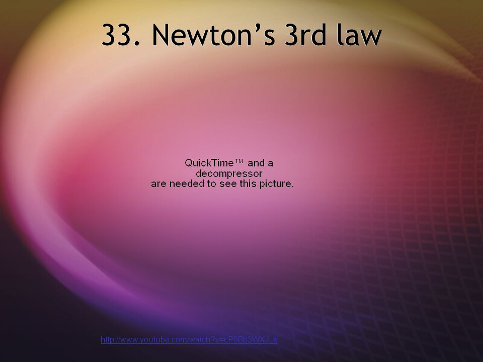 33. Newton's 3rd law http://www.youtube.com/watch v=cP0Bb3WXJ_k