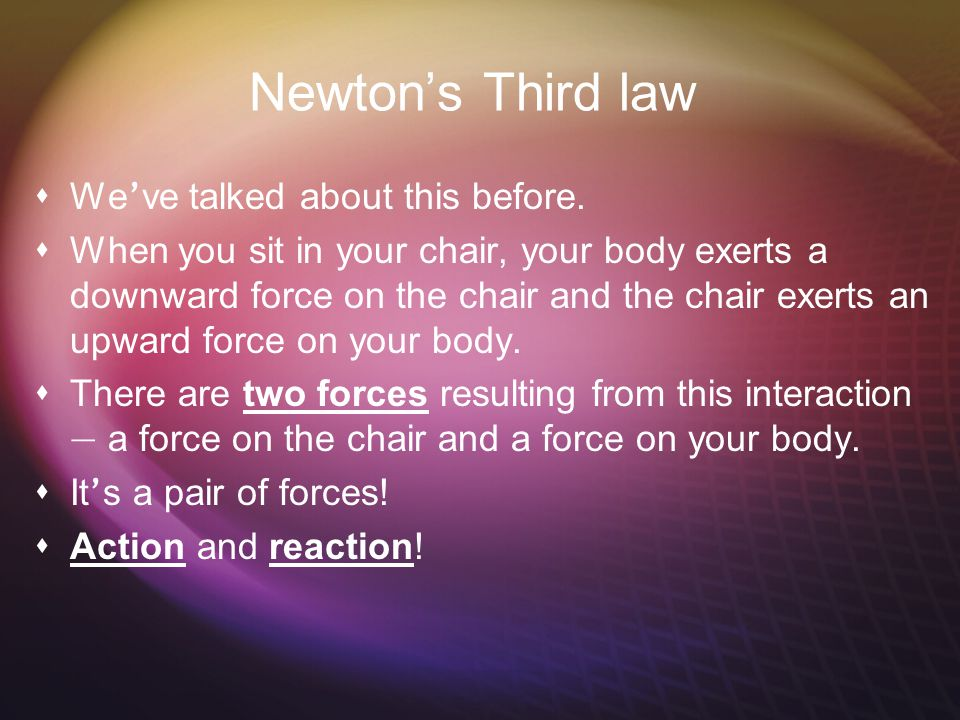 Newton's Third law We've talked about this before.