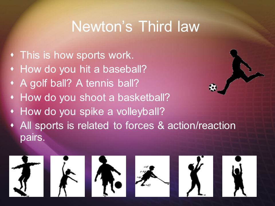 Newton's Third law This is how sports work. How do you hit a baseball