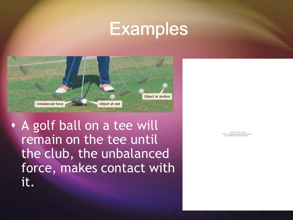 Examples A golf ball on a tee will remain on the tee until the club, the unbalanced force, makes contact with it.