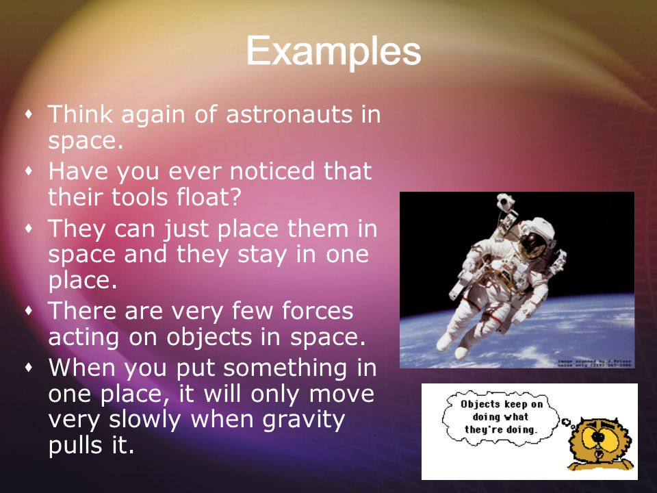 Examples Think again of astronauts in space.