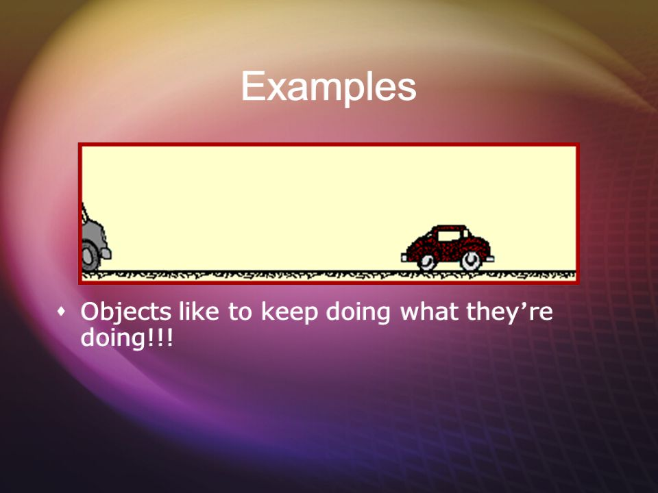Examples Objects like to keep doing what they're doing!!!