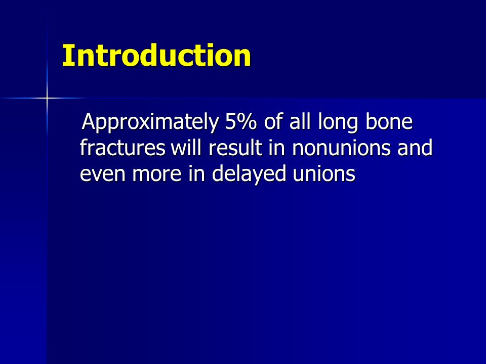Introduction Approximately 5% of all long bone fractures will result in nonunions and even more in delayed unions.