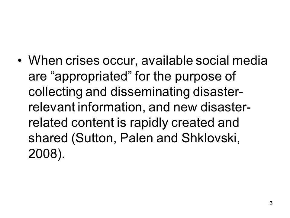 When crises occur, available social media are appropriated for the purpose of collecting and disseminating disaster-relevant information, and new disaster-related content is rapidly created and shared (Sutton, Palen and Shklovski, 2008).