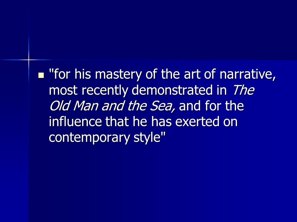 for his mastery of the art of narrative, most recently demonstrated in The Old Man and the Sea, and for the influence that he has exerted on contemporary style