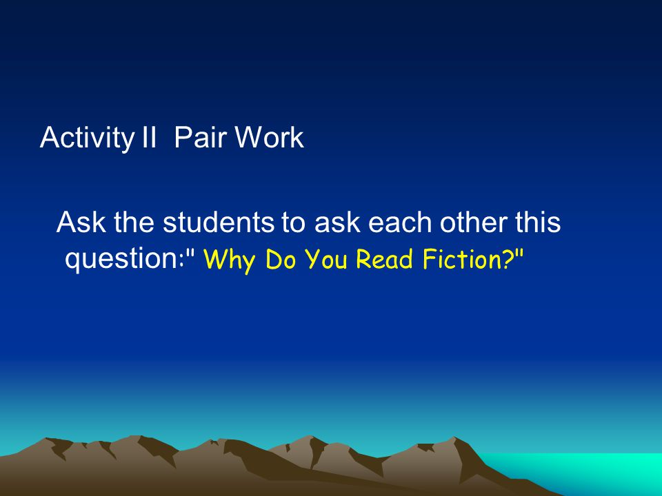 Activity II Pair Work Ask the students to ask each other this question: Why Do You Read Fiction