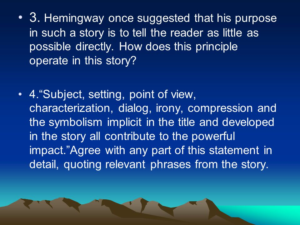 3. Hemingway once suggested that his purpose in such a story is to tell the reader as little as possible directly. How does this principle operate in this story