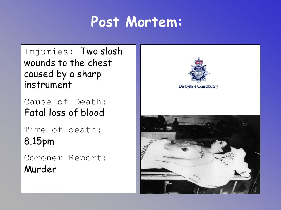 Post Mortem: Injuries: Two slash wounds to the chest caused by a sharp instrument. Cause of Death: Fatal loss of blood.