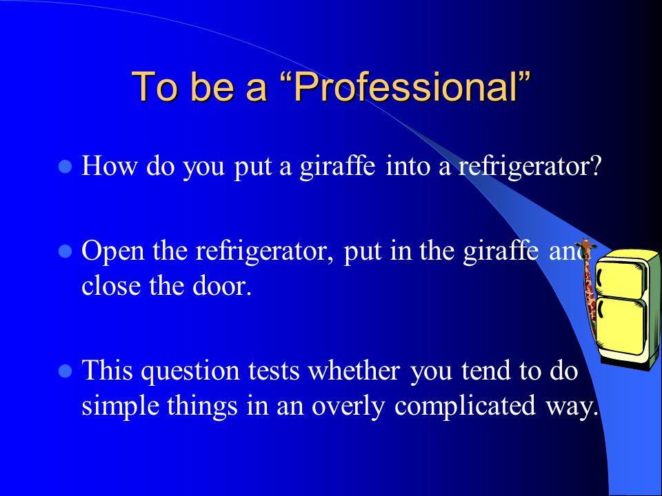 To be a Professional How do you put a giraffe into a refrigerator