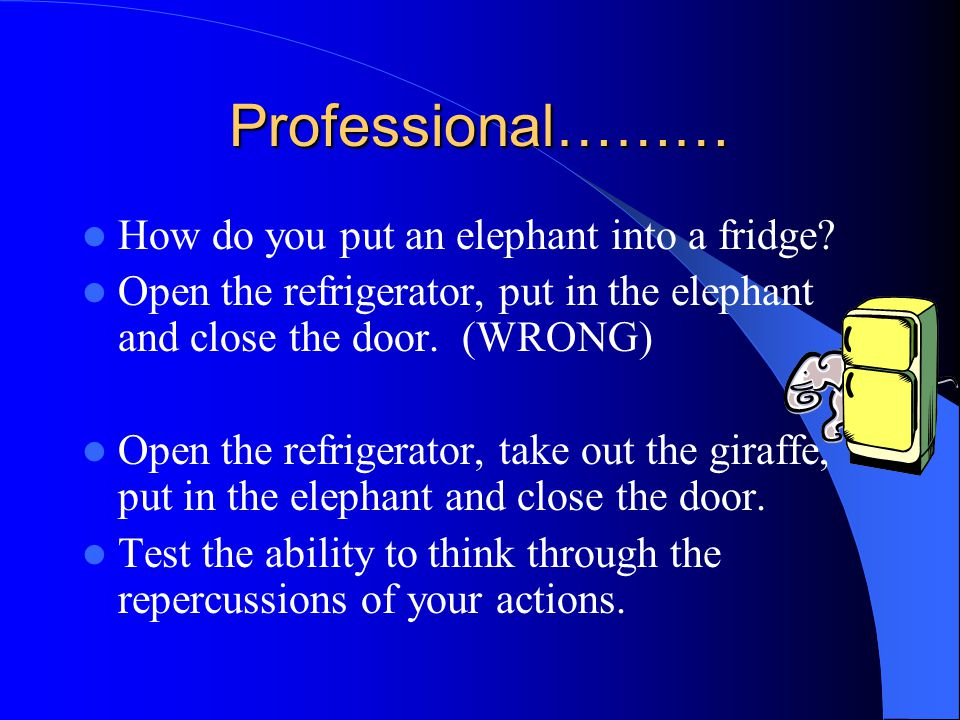 Professional……… How do you put an elephant into a fridge