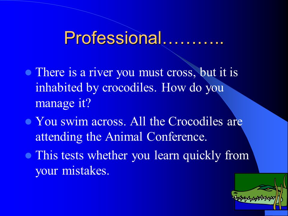 Professional……….. There is a river you must cross, but it is inhabited by crocodiles. How do you manage it