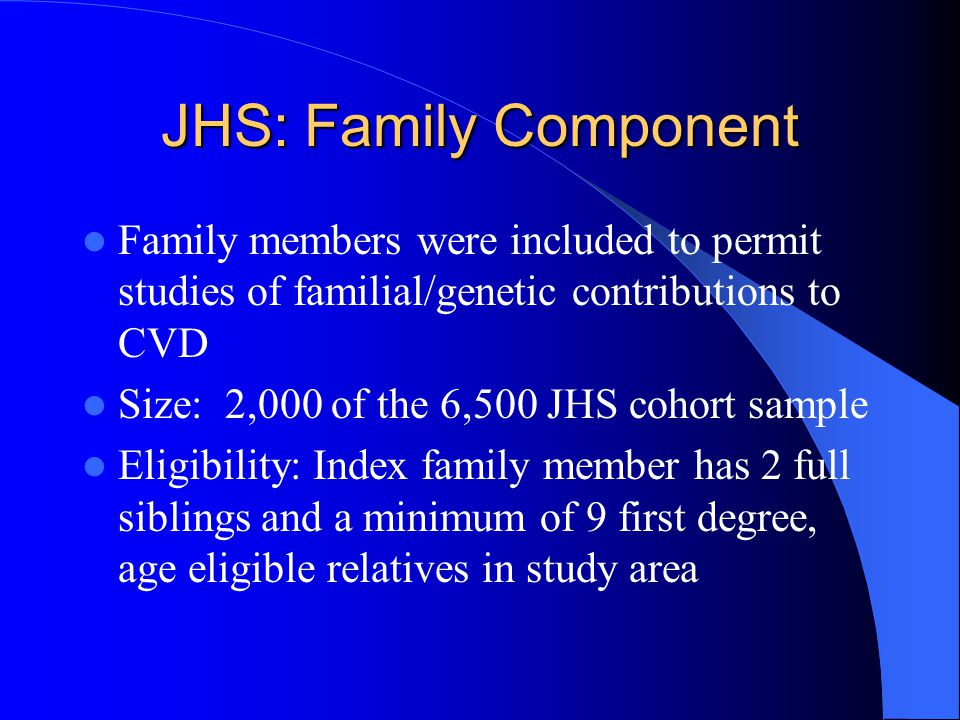 JHS: Family Component Family members were included to permit studies of familial/genetic contributions to CVD.