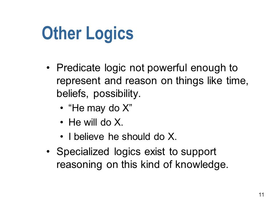 Other Logics Predicate logic not powerful enough to represent and reason on things like time, beliefs, possibility.