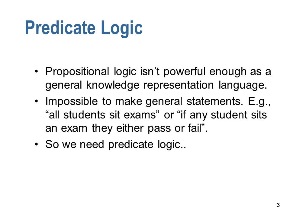Predicate Logic Propositional logic isn't powerful enough as a general knowledge representation language.