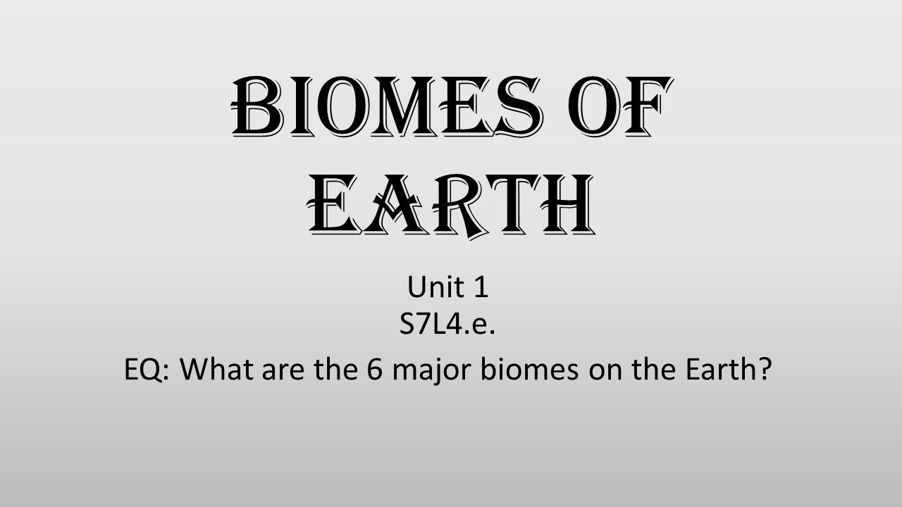 Unit 1 S7L4.e. EQ: What are the 6 major biomes on the Earth