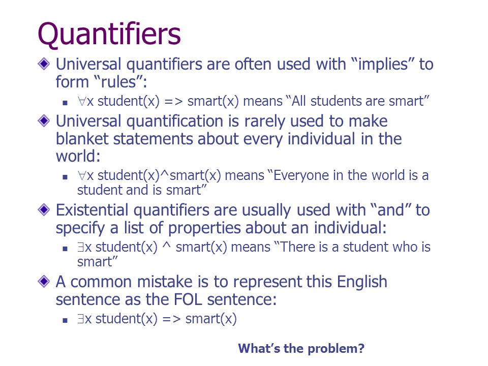 Quantifiers Universal quantifiers are often used with implies to form rules : x student(x) => smart(x) means All students are smart