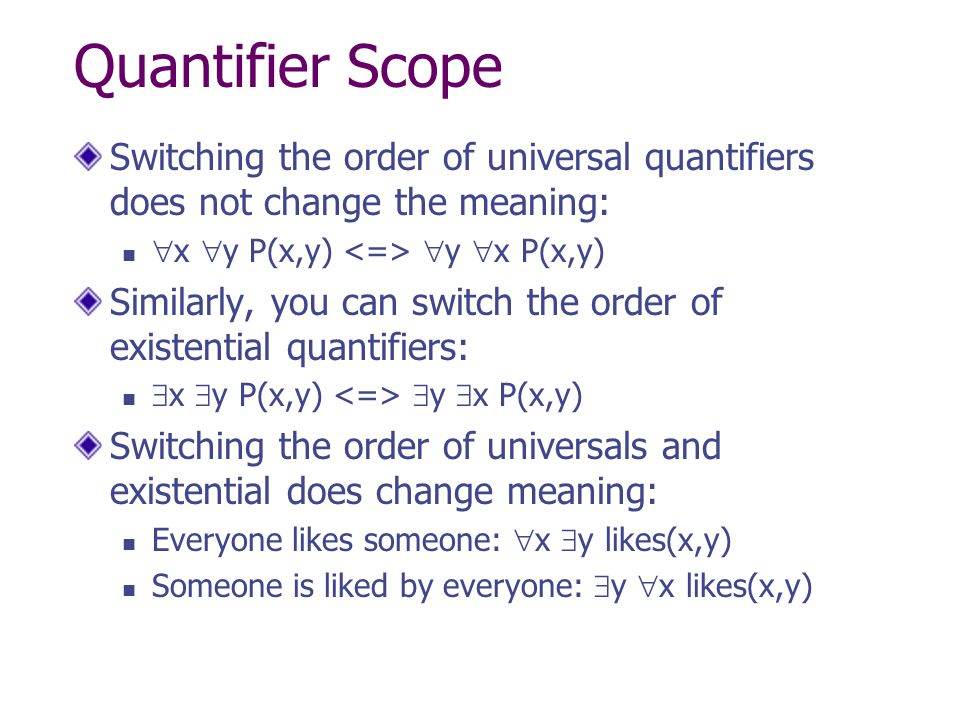 Quantifier Scope Switching the order of universal quantifiers does not change the meaning: x y P(x,y) <=> y x P(x,y)