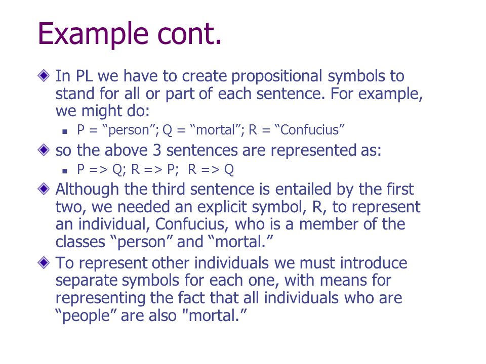 Example cont. In PL we have to create propositional symbols to stand for all or part of each sentence. For example, we might do: