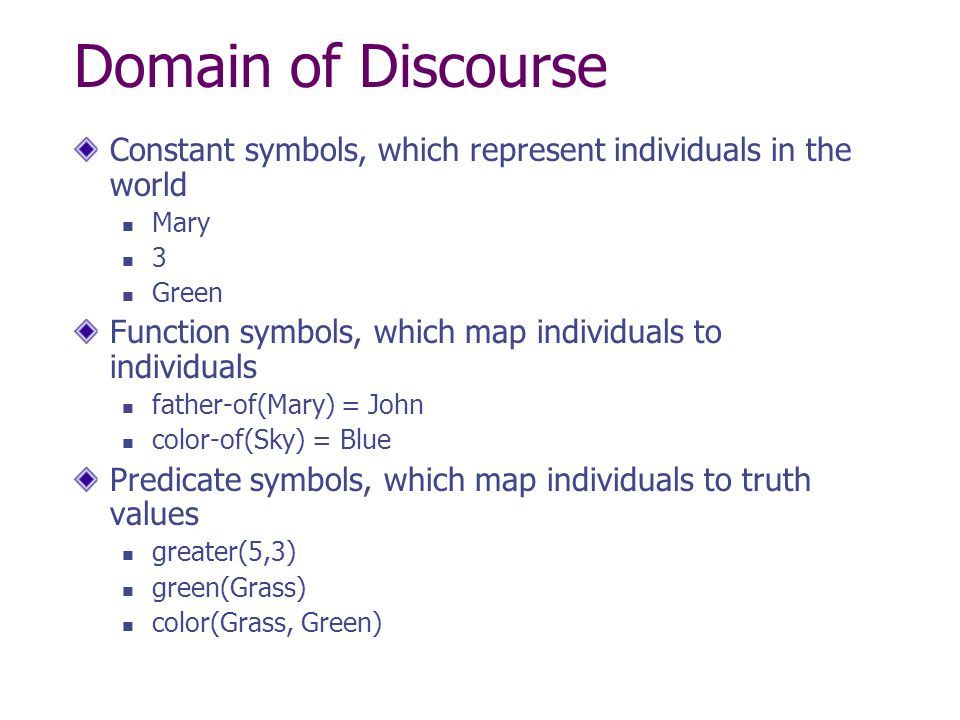 Domain of Discourse Constant symbols, which represent individuals in the world. Mary. 3. Green.