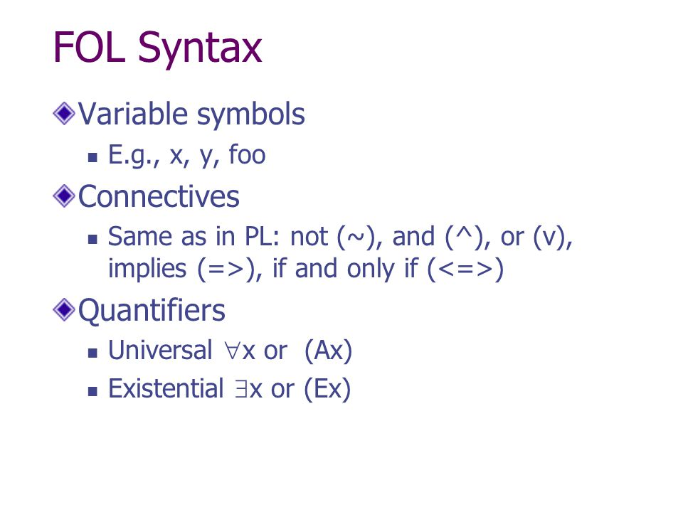 FOL Syntax Variable symbols Connectives Quantifiers E.g., x, y, foo