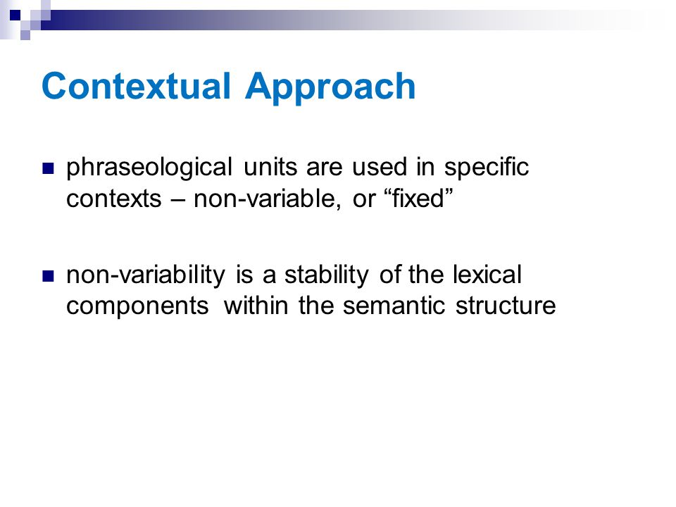 Contextual Approach phraseological units are used in specific contexts – non-variable, or fixed
