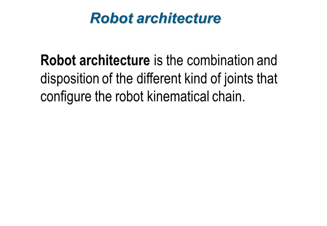 Robot architecture Robot architecture is the combination and disposition of the different kind of joints that configure the robot kinematical chain.