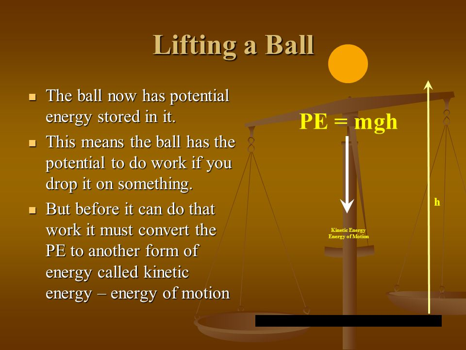 Lifting a Ball The ball now has potential energy stored in it. This means the ball has the potential to do work if you drop it on something.