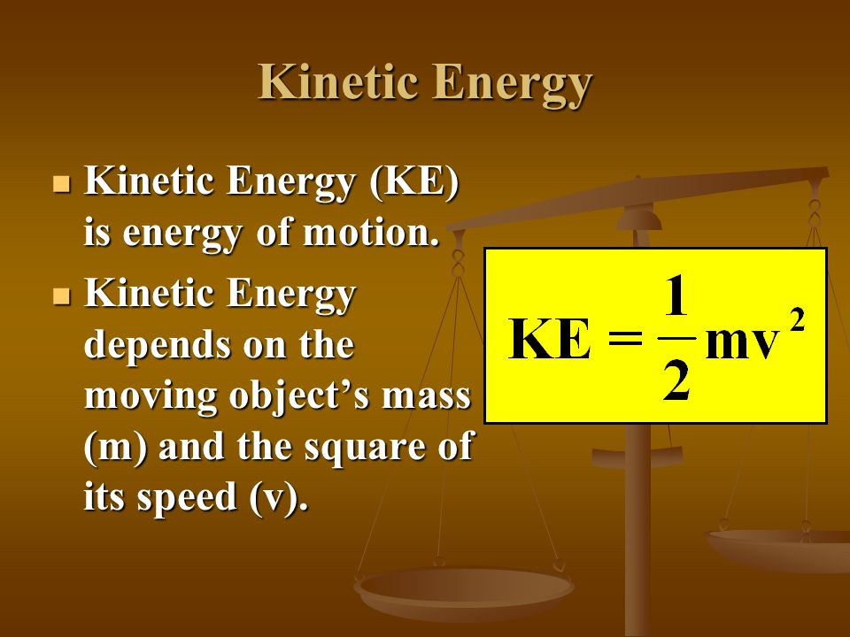 Kinetic Energy Kinetic Energy (KE) is energy of motion.