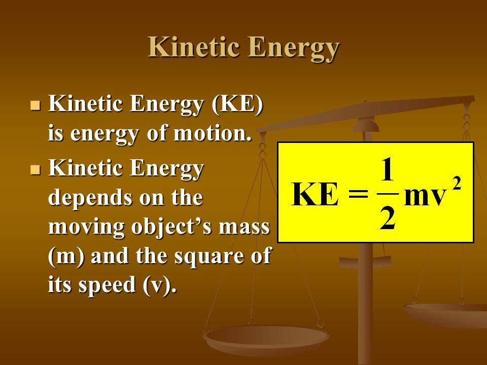 Kinetic Energy Kinetic Energy (KE) is energy of motion.