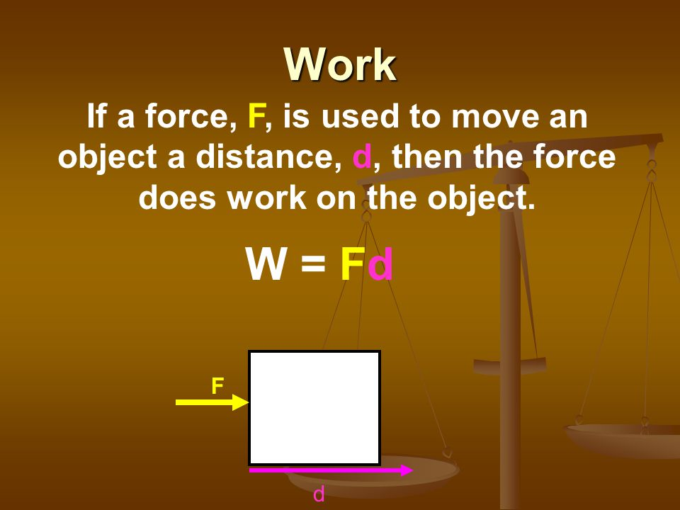 Work If a force, F, is used to move an object a distance, d, then the force does work on the object.