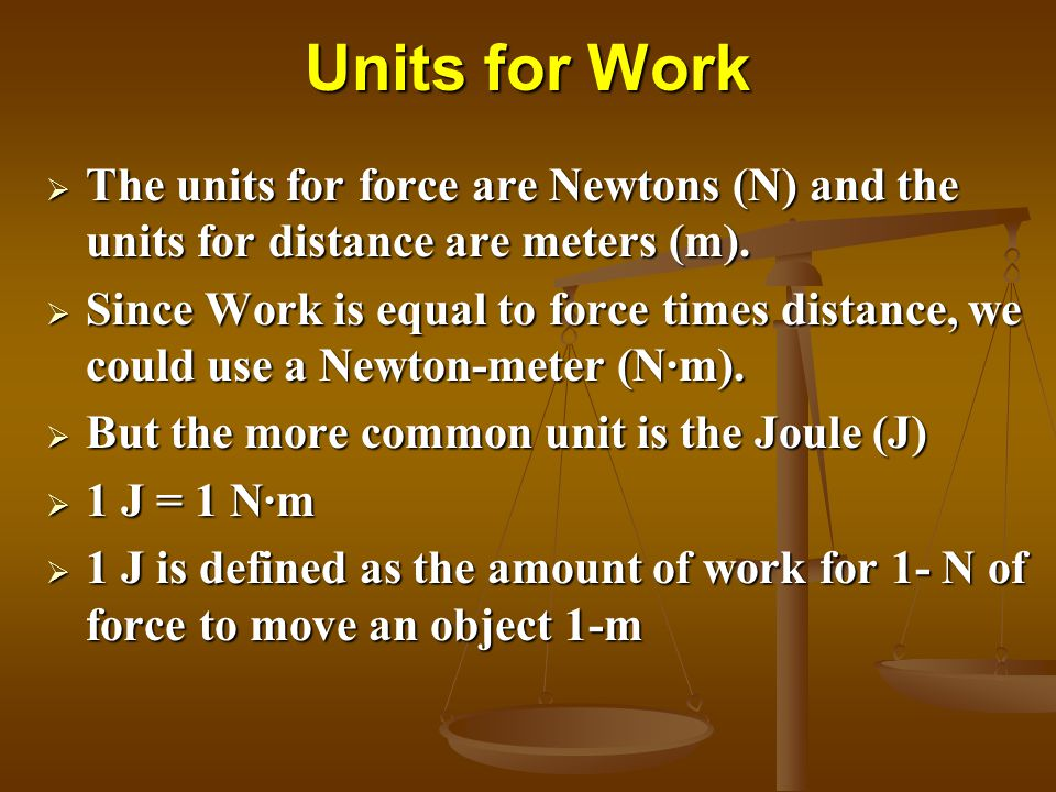 Units for Work The units for force are Newtons (N) and the units for distance are meters (m).