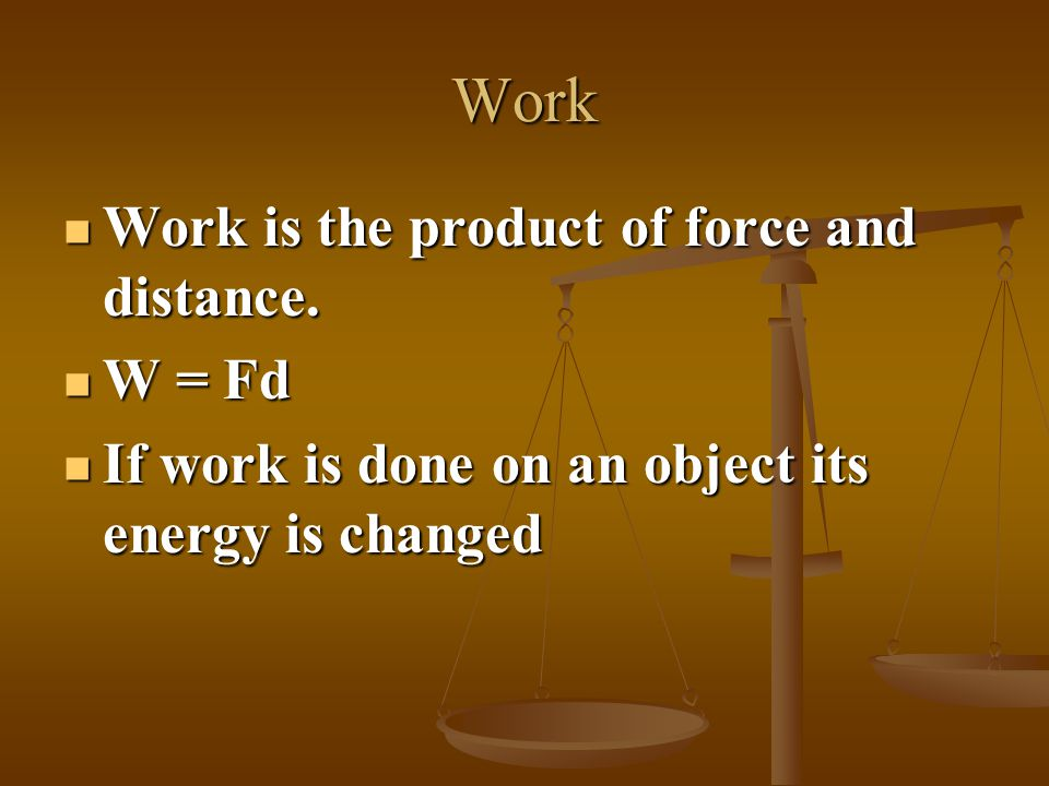 Work Work is the product of force and distance. W = Fd