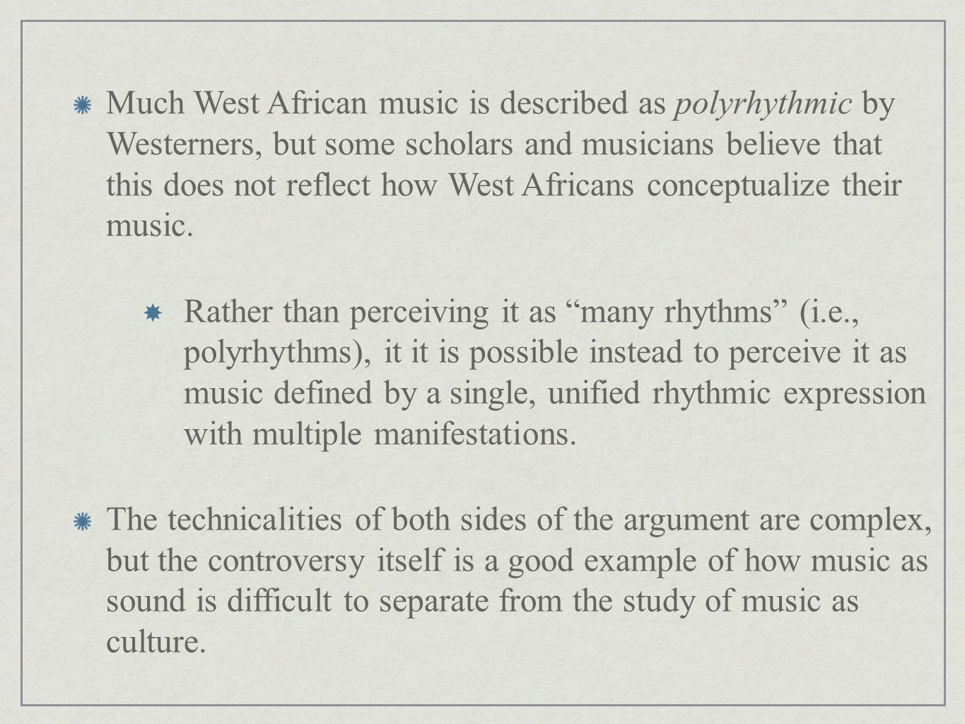 Much West African music is described as polyrhythmic by Westerners, but some scholars and musicians believe that this does not reflect how West Africans conceptualize their music.