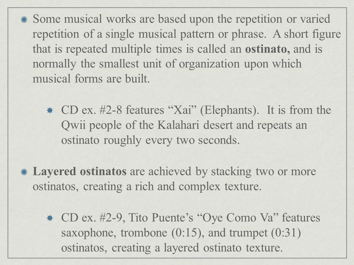 Some musical works are based upon the repetition or varied repetition of a single musical pattern or phrase. A short figure that is repeated multiple times is called an ostinato, and is normally the smallest unit of organization upon which musical forms are built.