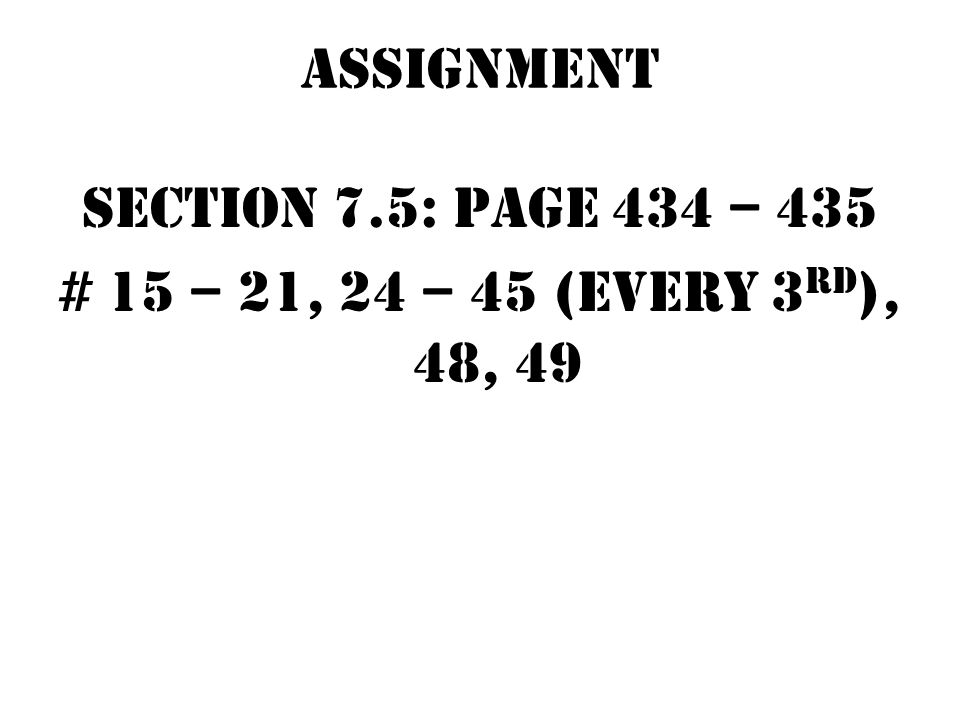 Assignment Section 7.5: page 434 – 435 # 15 – 21, 24 – 45 (every 3rd), 48, 49