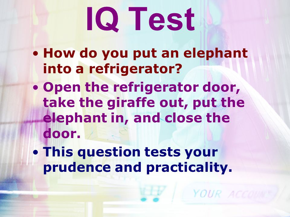 IQ Test How do you put an elephant into a refrigerator