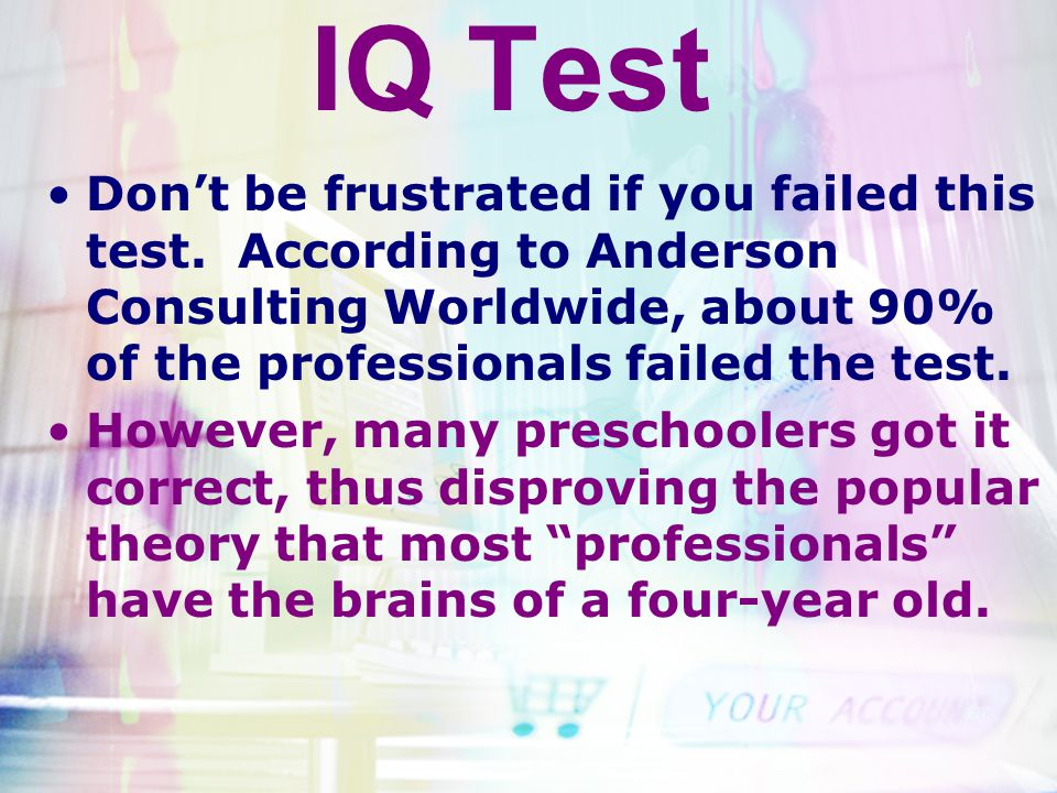 IQ Test Don't be frustrated if you failed this test. According to Anderson Consulting Worldwide, about 90% of the professionals failed the test.