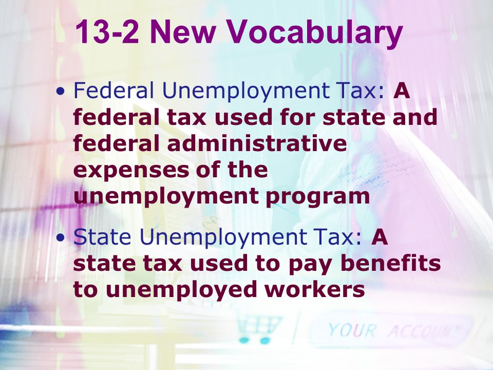 13-2 New Vocabulary Federal Unemployment Tax: A federal tax used for state and federal administrative expenses of the unemployment program.