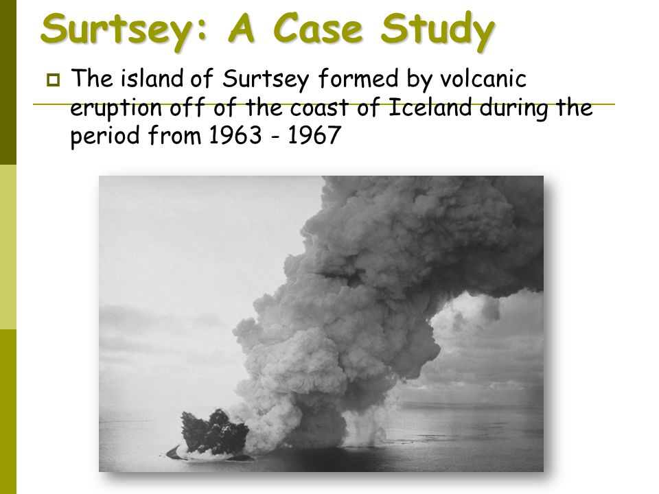 Surtsey: A Case Study The island of Surtsey formed by volcanic eruption off of the coast of Iceland during the period from 1963 - 1967.