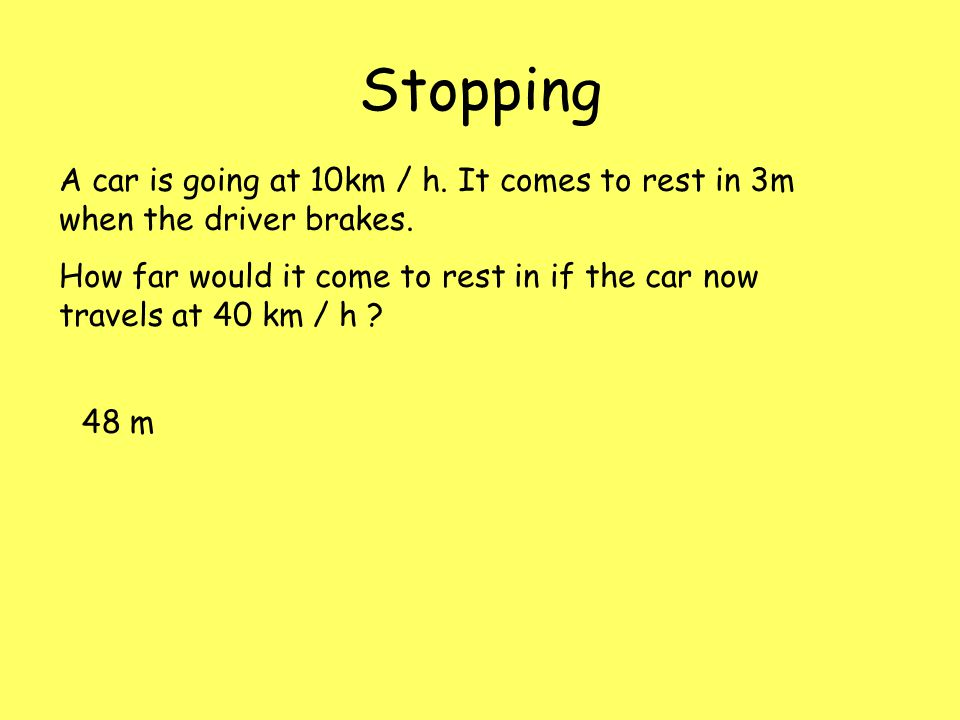 Stopping A car is going at 10km / h. It comes to rest in 3m when the driver brakes.