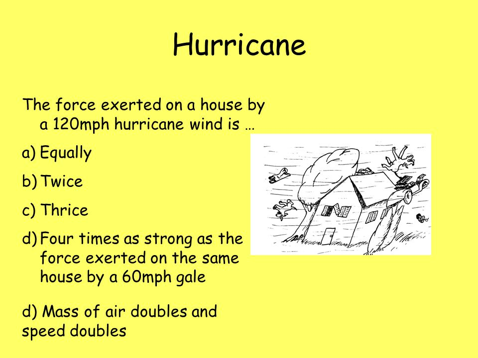 Hurricane The force exerted on a house by a 120mph hurricane wind is …
